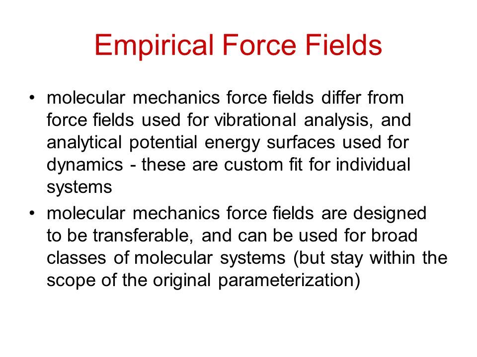 Empirical Force Fields molecular mechanics force fields differ from force fields used for vibrational analysis, and analytical potential energy surfaces used for dynamics - these are custom fit for individual systems molecular mechanics force fields are designed to be transferable, and can be used for broad classes of molecular systems (but stay within the scope of the original parameterization)