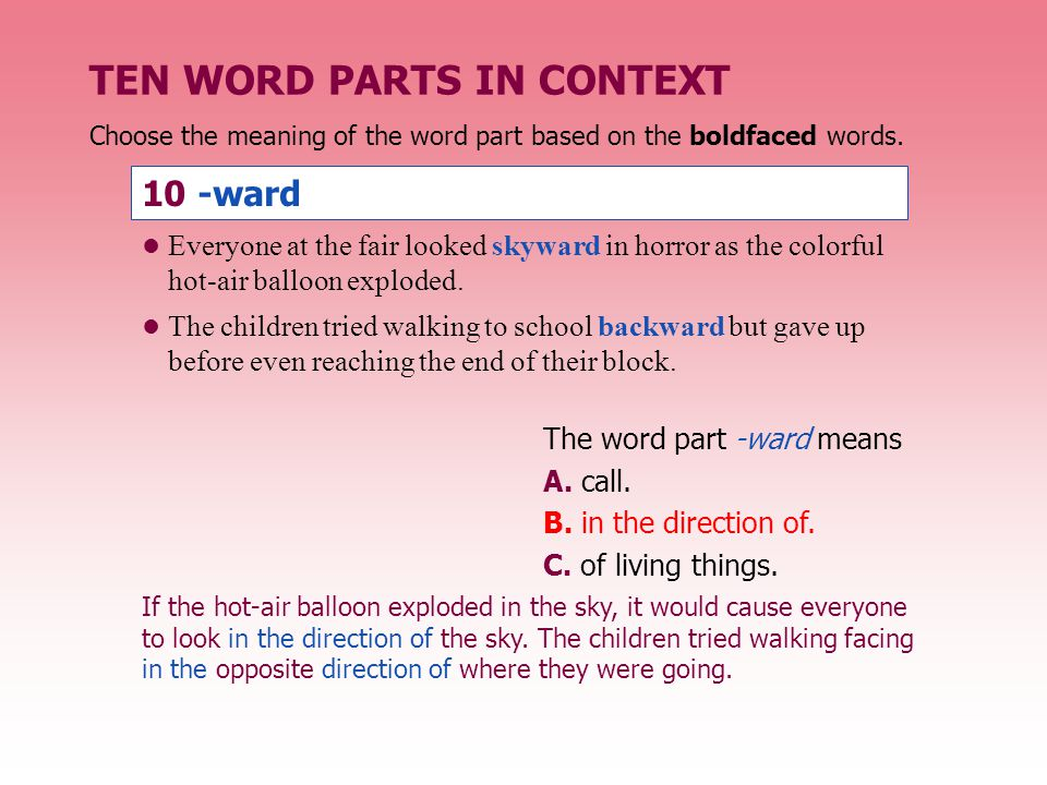TEN WORD PARTS IN CONTEXT The word part -ward means A. call. B. in the direction of. C. of living things. 10 -ward Everyone at the fair looked skyward
