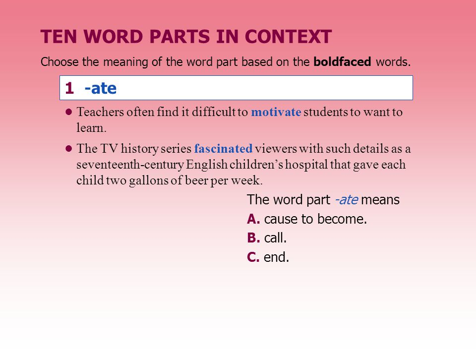 Choose the meaning of the word part based on the boldfaced words. 1 -ate The word part -ate means A. cause to become. B. call. C. end. TEN WORD PARTS