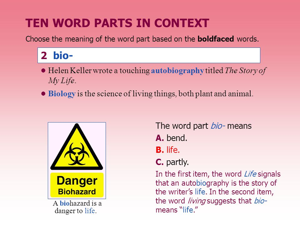 TEN WORD PARTS IN CONTEXT 2 bio- The word part bio- means A. bend. B. life. C. partly. Choose the meaning of the word part based on the boldfaced word