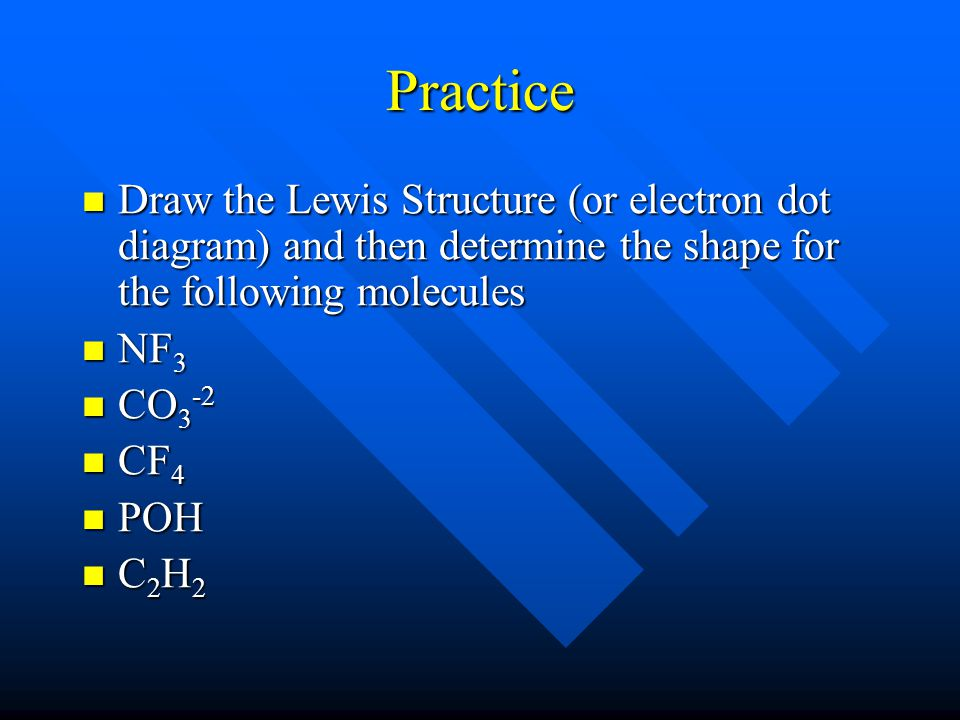 Practice Draw the Lewis Structure (or electron dot diagram) and then determine the shape for the following molecules Draw the Lewis Structure (or electron dot diagram) and then determine the shape for the following molecules NF 3 NF 3 CO 3 -2 CO 3 -2 CF 4 CF 4 POH POH C 2 H 2 C 2 H 2