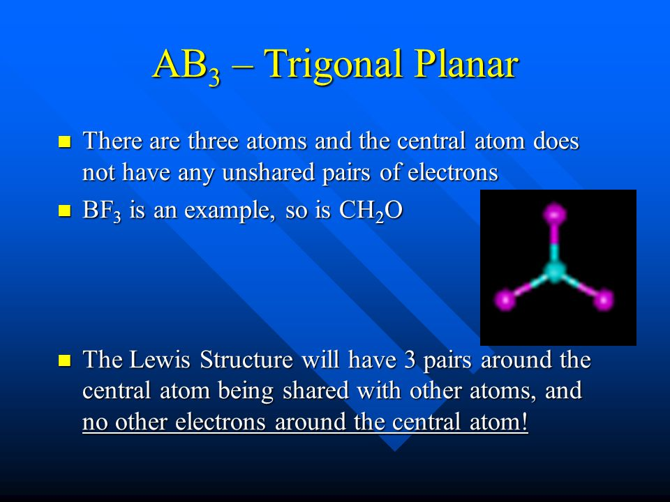 AB 3 – Trigonal Planar There are three atoms and the central atom does not have any unshared pairs of electrons There are three atoms and the central atom does not have any unshared pairs of electrons BF 3 is an example, so is CH 2 O BF 3 is an example, so is CH 2 O The Lewis Structure will have 3 pairs around the central atom being shared with other atoms, and no other electrons around the central atom.
