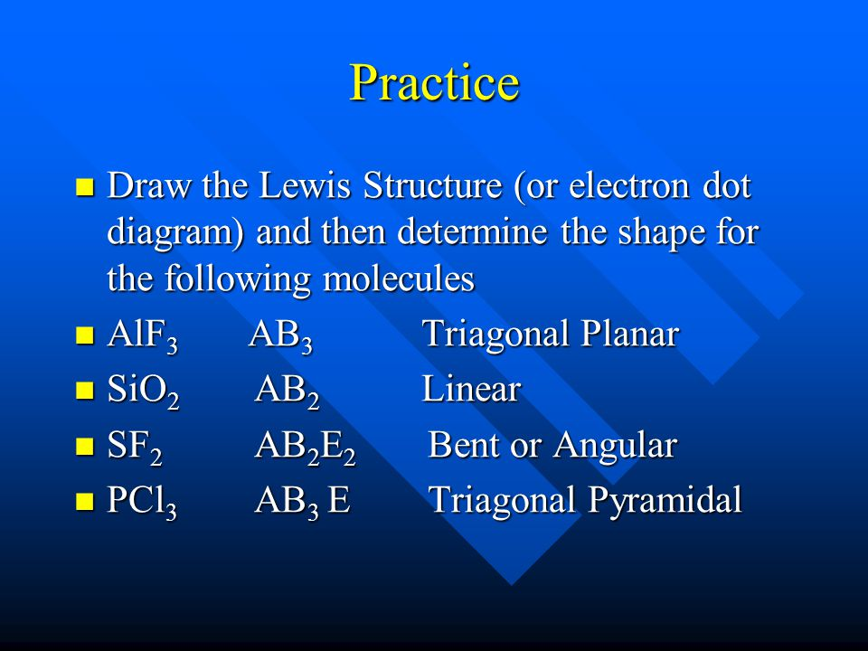 Practice Draw the Lewis Structure (or electron dot diagram) and then determine the shape for the following molecules Draw the Lewis Structure (or electron dot diagram) and then determine the shape for the following molecules AlF 3 AB 3 Triagonal Planar AlF 3 AB 3 Triagonal Planar SiO 2 AB 2 Linear SiO 2 AB 2 Linear SF 2 AB 2 E 2 Bent or Angular SF 2 AB 2 E 2 Bent or Angular PCl 3 AB 3 E Triagonal Pyramidal PCl 3 AB 3 E Triagonal Pyramidal