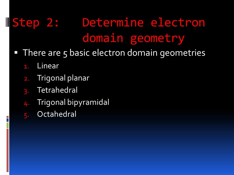 Step 2: Determine electron domain geometry  There are 5 basic electron domain geometries 1.