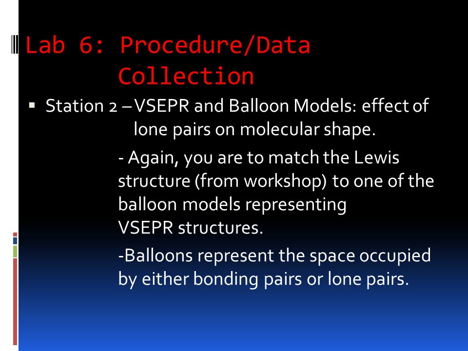 Lab 6: Procedure/Data Collection  Station 2 – VSEPR and Balloon Models: effect of lone pairs on molecular shape.