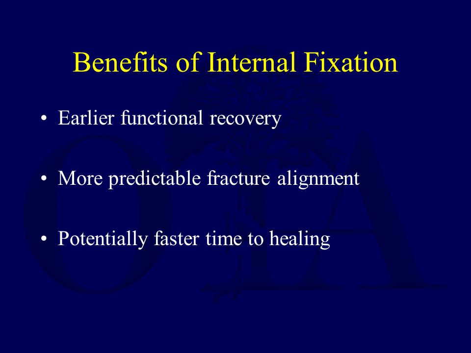 Benefits of Internal Fixation Earlier functional recovery More predictable fracture alignment Potentially faster time to healing