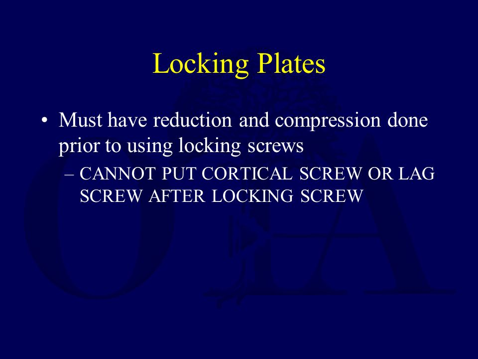 Locking Plates Must have reduction and compression done prior to using locking screws –CANNOT PUT CORTICAL SCREW OR LAG SCREW AFTER LOCKING SCREW