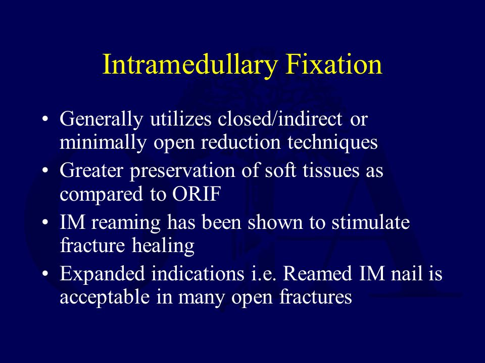 Intramedullary Fixation Generally utilizes closed/indirect or minimally open reduction techniques Greater preservation of soft tissues as compared to