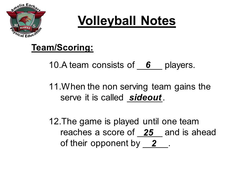 Volleyball Notes Team/Scoring: 10.A team consists of _____ players. 11.When the non serving team gains the serve it is called _______. 12.The game is