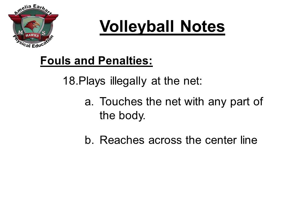 Volleyball Notes Fouls and Penalties: 18.Plays illegally at the net: a.Touches the net with any part of the body. b.Reaches across the center line