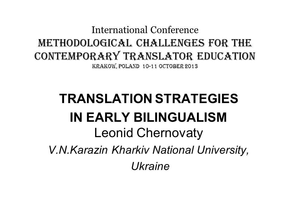 International Conference METHODOLOGICAL CHALLENGES FOR THE CONTEMPORARY TRANSLATOR EDUCATION KRAKOW, POLAND 10-11 OCTOBER 2013 TRANSLATION STRATEGIES IN EARLY BILINGUALISM Leonid Chernovaty V.N.Karazin Kharkiv National University, Ukraine