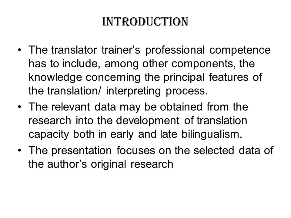 INTRODUCTION The translator trainer's professional competence has to include, among other components, the knowledge concerning the principal features of the translation/ interpreting process.