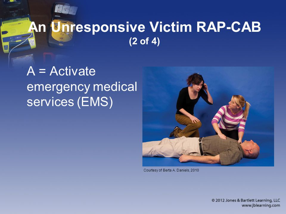An Unresponsive Victim RAP-CAB (2 of 4) A = Activate emergency medical services (EMS) Courtesy of Berta A.