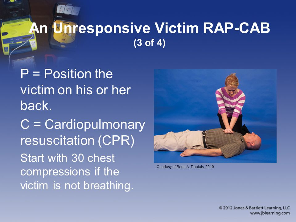 An Unresponsive Victim RAP-CAB (3 of 4) P = Position the victim on his or her back.