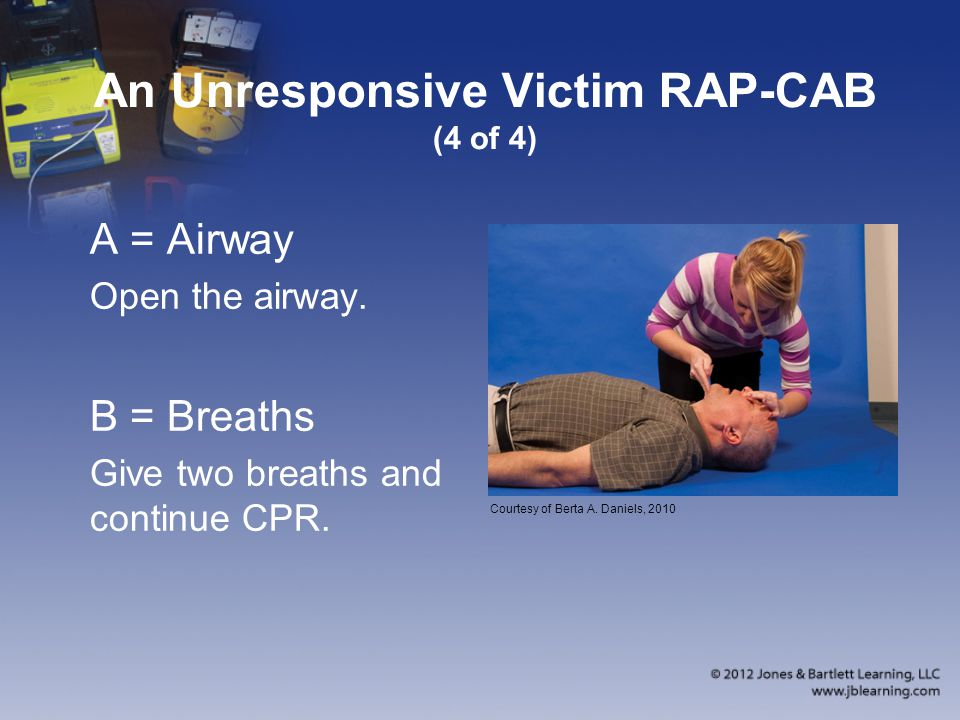An Unresponsive Victim RAP-CAB (4 of 4) A = Airway Open the airway.