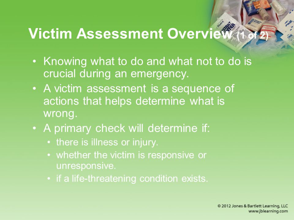 Victim Assessment Overview (1 of 2) Knowing what to do and what not to do is crucial during an emergency.