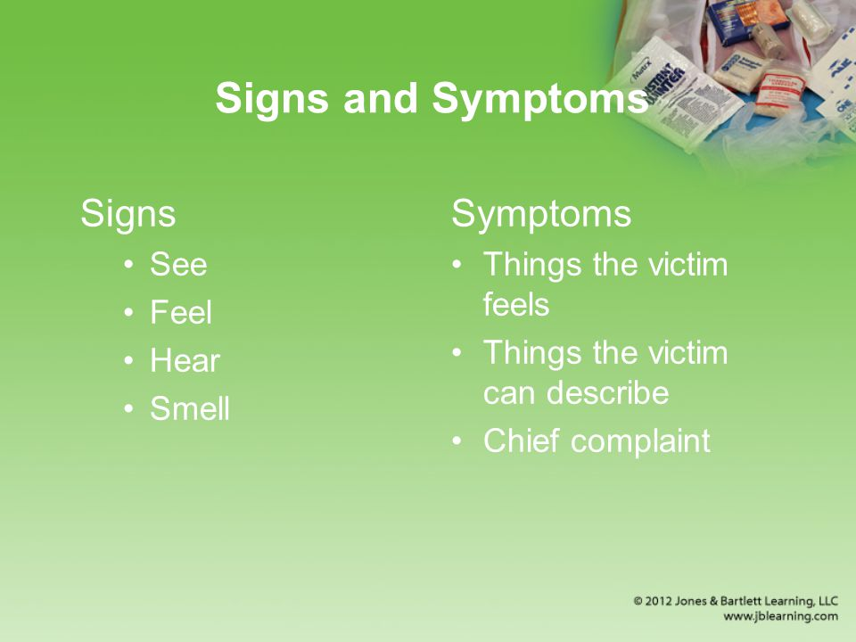 Signs and Symptoms Signs See Feel Hear Smell Symptoms Things the victim feels Things the victim can describe Chief complaint