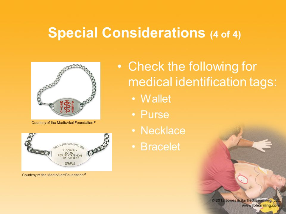 Special Considerations (4 of 4) Check the following for medical identification tags: Wallet Purse Necklace Bracelet Courtesy of the MedicAlert Foundation ®