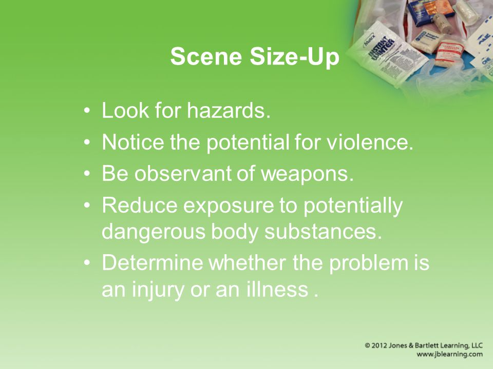Scene Size-Up Look for hazards.Notice the potential for violence.