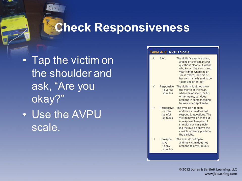 Check Responsiveness Tap the victim on the shoulder and ask, Are you okay? Use the AVPU scale.