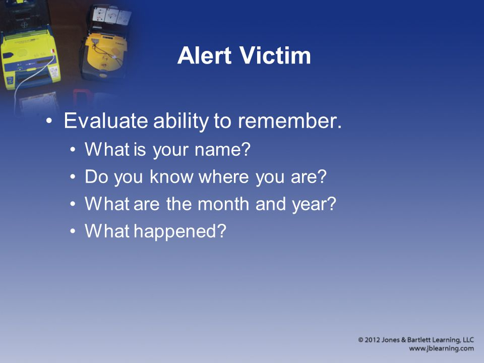 Alert Victim Evaluate ability to remember.What is your name.