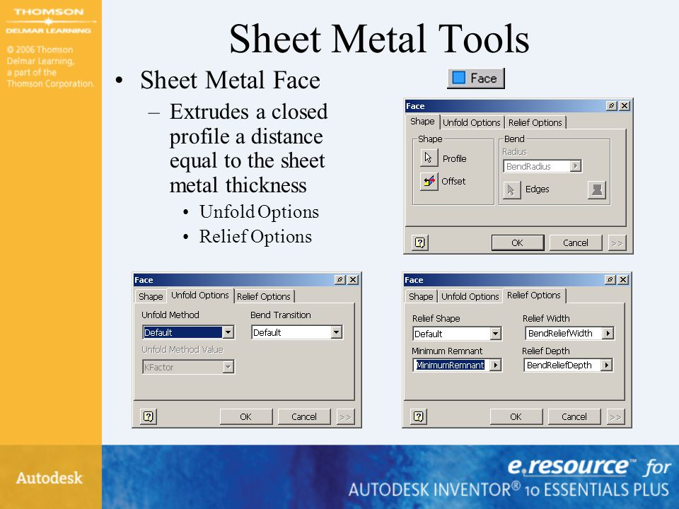 Sheet Metal Tools Sheet Metal Face –Extrudes a closed profile a distance equal to the sheet metal thickness Unfold Options Relief Options