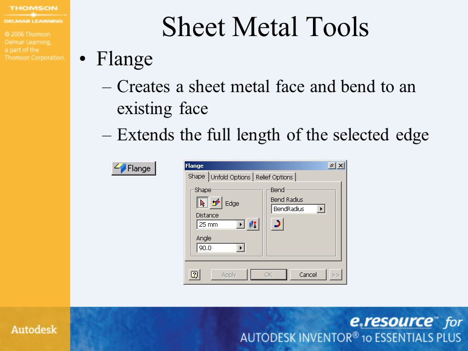 Sheet Metal Tools Flange –Creates a sheet metal face and bend to an existing face –Extends the full length of the selected edge