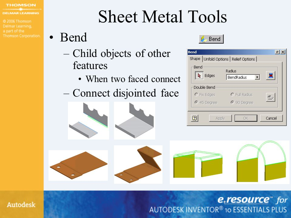 Sheet Metal Tools Bend –Child objects of other features When two faced connect –Connect disjointed face