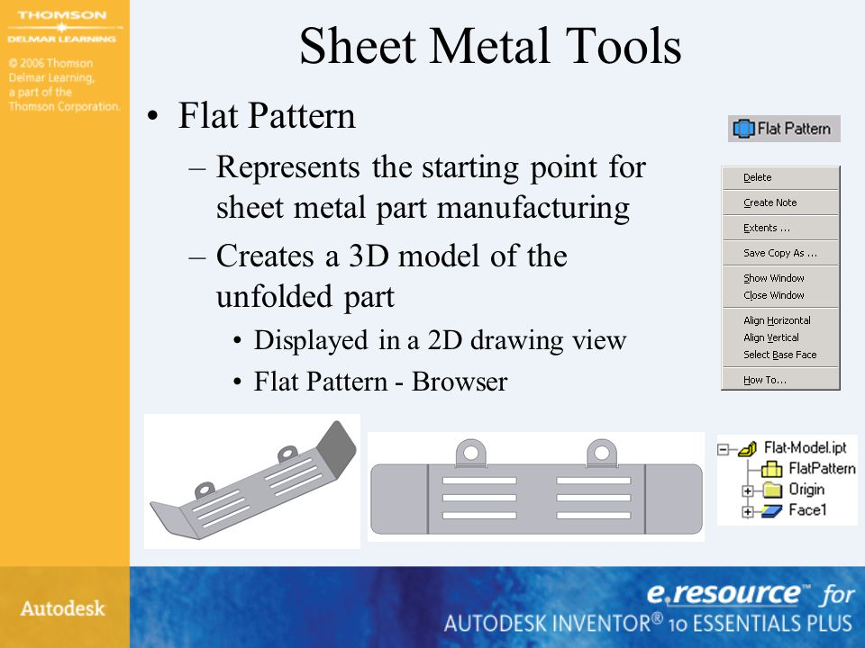 Sheet Metal Tools Flat Pattern –Represents the starting point for sheet metal part manufacturing –Creates a 3D model of the unfolded part Displayed in
