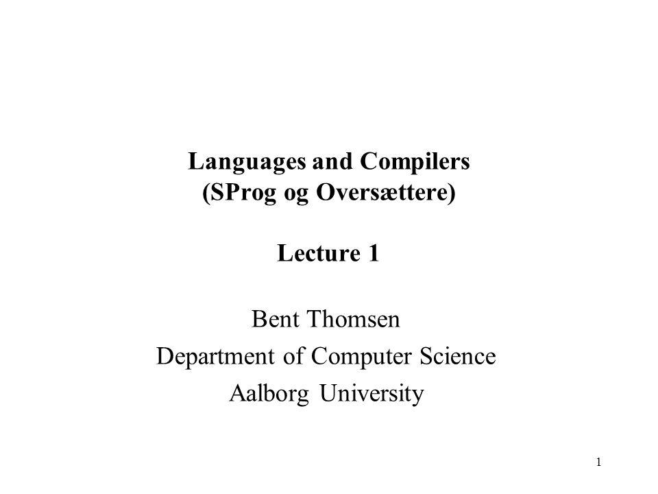 1 Languages and Compilers (SProg og Oversættere) Lecture 1 Bent Thomsen Department of Computer Science Aalborg University