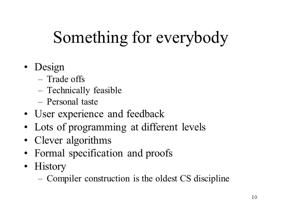 10 Something for everybody Design –Trade offs –Technically feasible –Personal taste User experience and feedback Lots of programming at different levels Clever algorithms Formal specification and proofs History –Compiler construction is the oldest CS discipline