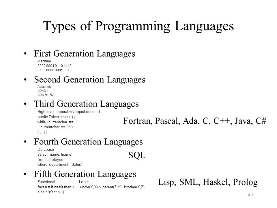 21 Types of Programming Languages First Generation Languages Machine 0000 0001 0110 1110 0100 0000 0001 0010 Second Generation Languages Assembly LOAD x ADD R1 R2 Third Generation Languages High-level imperative/object oriented public Token scan ( ) { while (currentchar == ' ' || currentchar == '\n') {….} } Fourth Generation Languages Database select fname, lname from employee where department='Sales' Fifth Generation Languages FunctionalLogic fact n = if n==0 then 1 uncle(X,Y) :- parent(Z,Y), brother(X,Z).