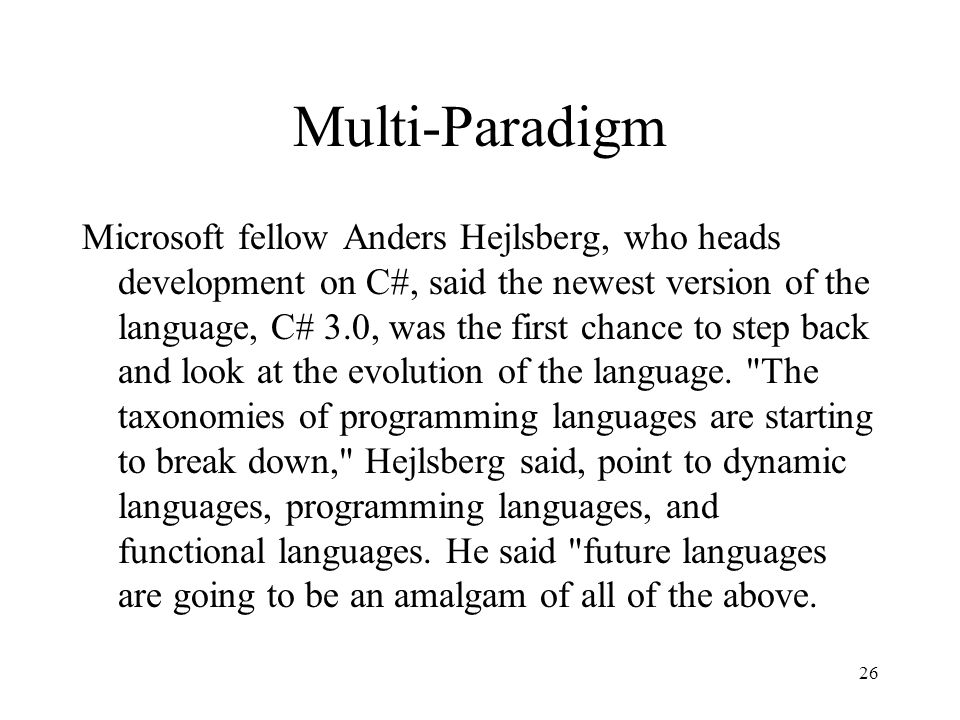 26 Multi-Paradigm Microsoft fellow Anders Hejlsberg, who heads development on C#, said the newest version of the language, C# 3.0, was the first chance to step back and look at the evolution of the language.