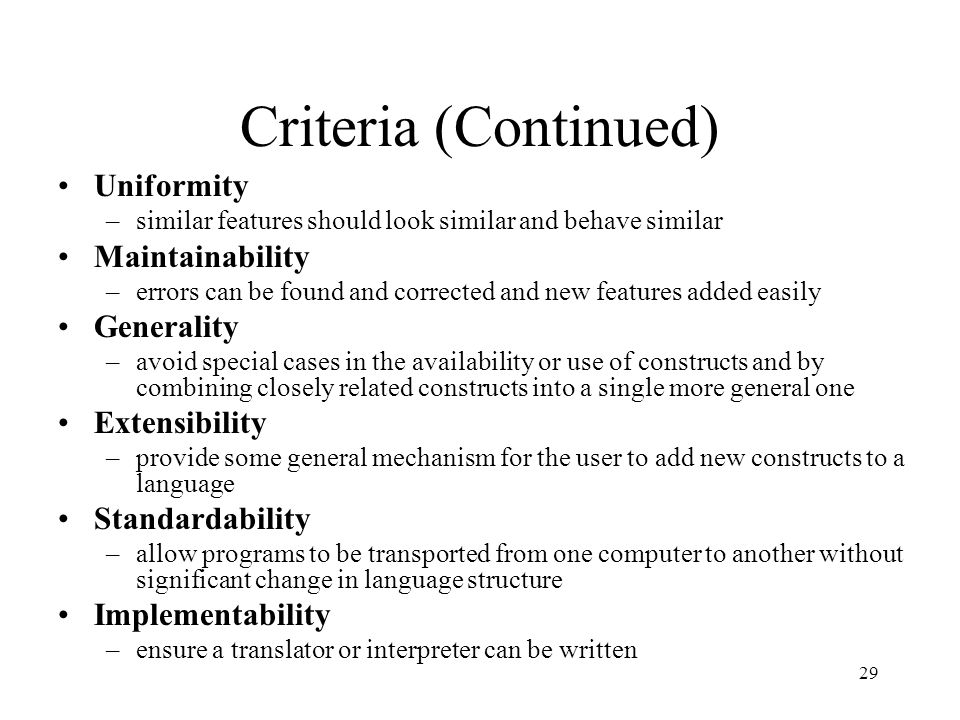 29 Criteria (Continued) Uniformity –similar features should look similar and behave similar Maintainability –errors can be found and corrected and new features added easily Generality –avoid special cases in the availability or use of constructs and by combining closely related constructs into a single more general one Extensibility –provide some general mechanism for the user to add new constructs to a language Standardability –allow programs to be transported from one computer to another without significant change in language structure Implementability –ensure a translator or interpreter can be written