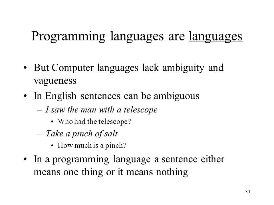 31 Programming languages are languages But Computer languages lack ambiguity and vagueness In English sentences can be ambiguous –I saw the man with a