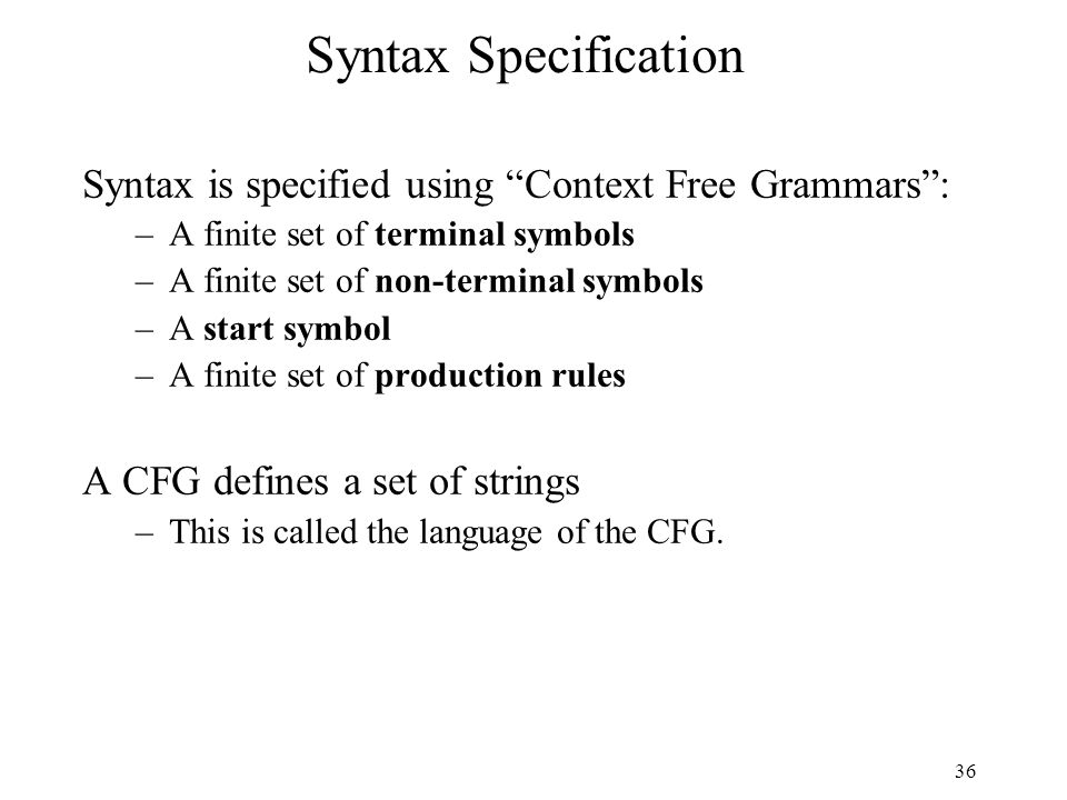 36 Syntax Specification Syntax is specified using Context Free Grammars : –A finite set of terminal symbols –A finite set of non-terminal symbols –A start symbol –A finite set of production rules A CFG defines a set of strings –This is called the language of the CFG.