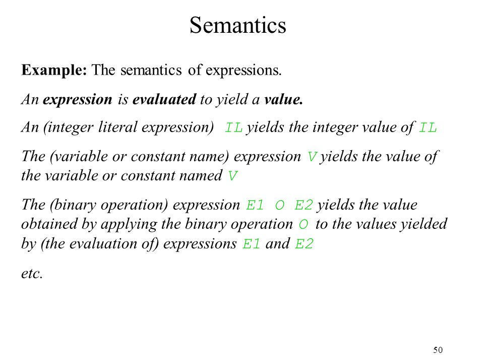 50 Semantics Example: The semantics of expressions. An expression is evaluated to yield a value. An (integer literal expression) IL yields the integer