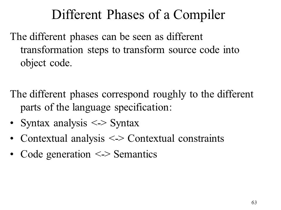 63 Different Phases of a Compiler The different phases can be seen as different transformation steps to transform source code into object code.