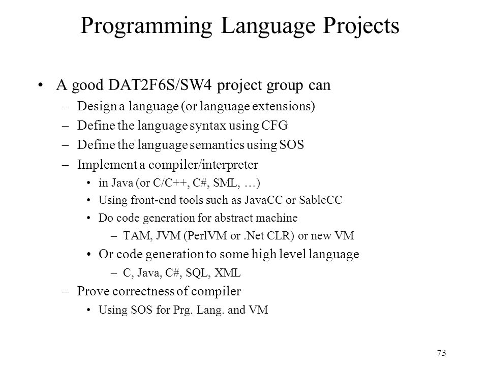 73 Programming Language Projects A good DAT2F6S/SW4 project group can –Design a language (or language extensions) –Define the language syntax using CF