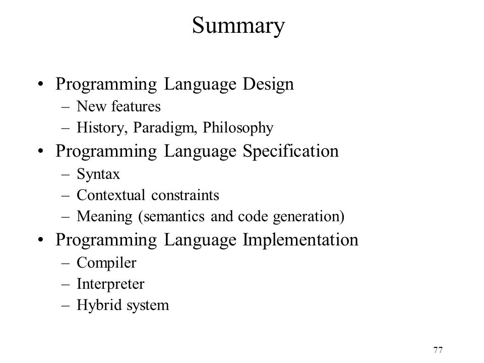 77 Summary Programming Language Design –New features –History, Paradigm, Philosophy Programming Language Specification –Syntax –Contextual constraints –Meaning (semantics and code generation) Programming Language Implementation –Compiler –Interpreter –Hybrid system