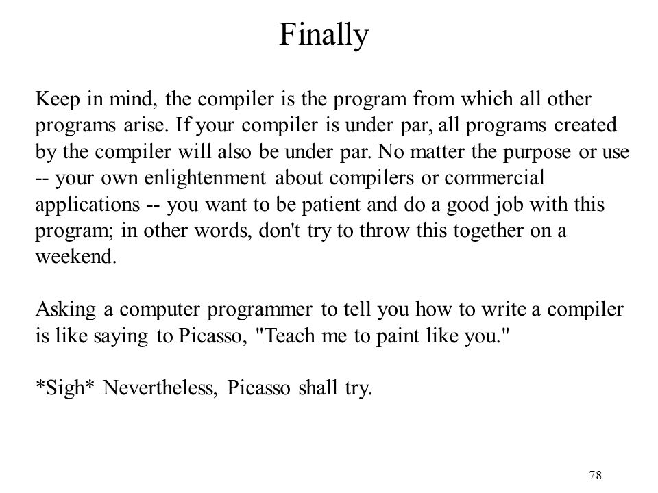 78 Finally Keep in mind, the compiler is the program from which all other programs arise. If your compiler is under par, all programs created by the c