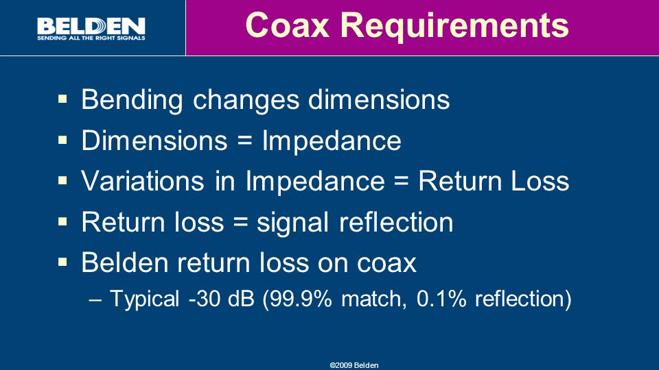 ©2009 Belden Coax Requirements  Bending changes dimensions  Dimensions = Impedance  Variations in Impedance = Return Loss  Return loss = signal reflection  Belden return loss on coax –Typical -30 dB (99.9% match, 0.1% reflection)