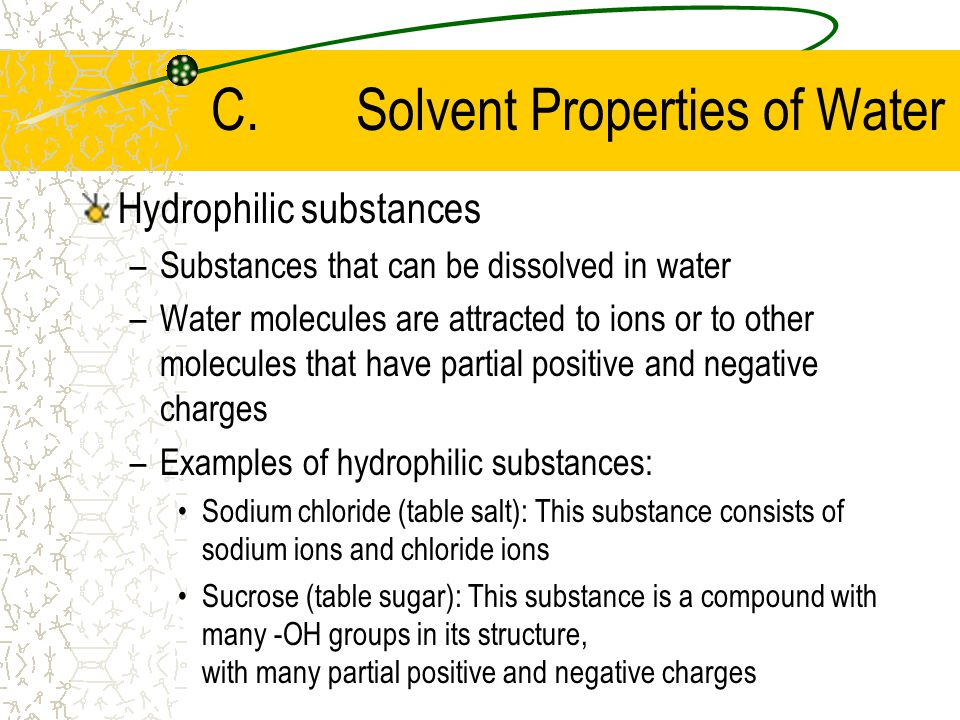 C.Solvent Properties of Water Solution –A mixture of two (or more) different substances in which the particles of one substance are completely interspersed with the particles of the other substance(s) –Solvent: The substance that is present in the largest amount –Solute: The substance(s) that are present in smaller amounts