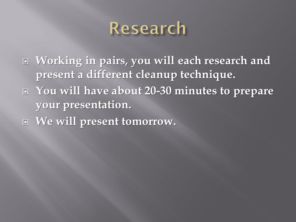 Working in pairs, you will each research and present a different cleanup technique.