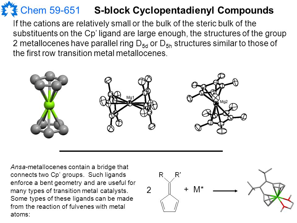 Chem 59-651 If the cations are relatively small or the bulk of the steric bulk of the substituents on the Cp' ligand are large enough, the structures of the group 2 metallocenes have parallel ring D 5d or D 5h structures similar to those of the first row transition metal metallocenes.