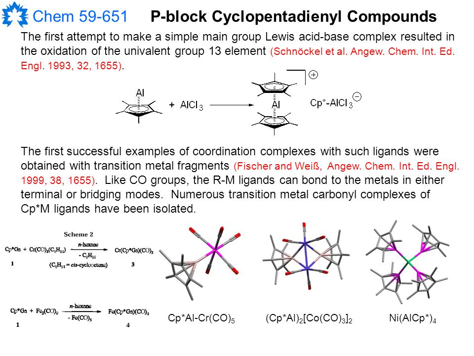 Chem 59-651P-block Cyclopentadienyl Compounds The first attempt to make a simple main group Lewis acid-base complex resulted in the oxidation of the univalent group 13 element (Schnöckel et al.
