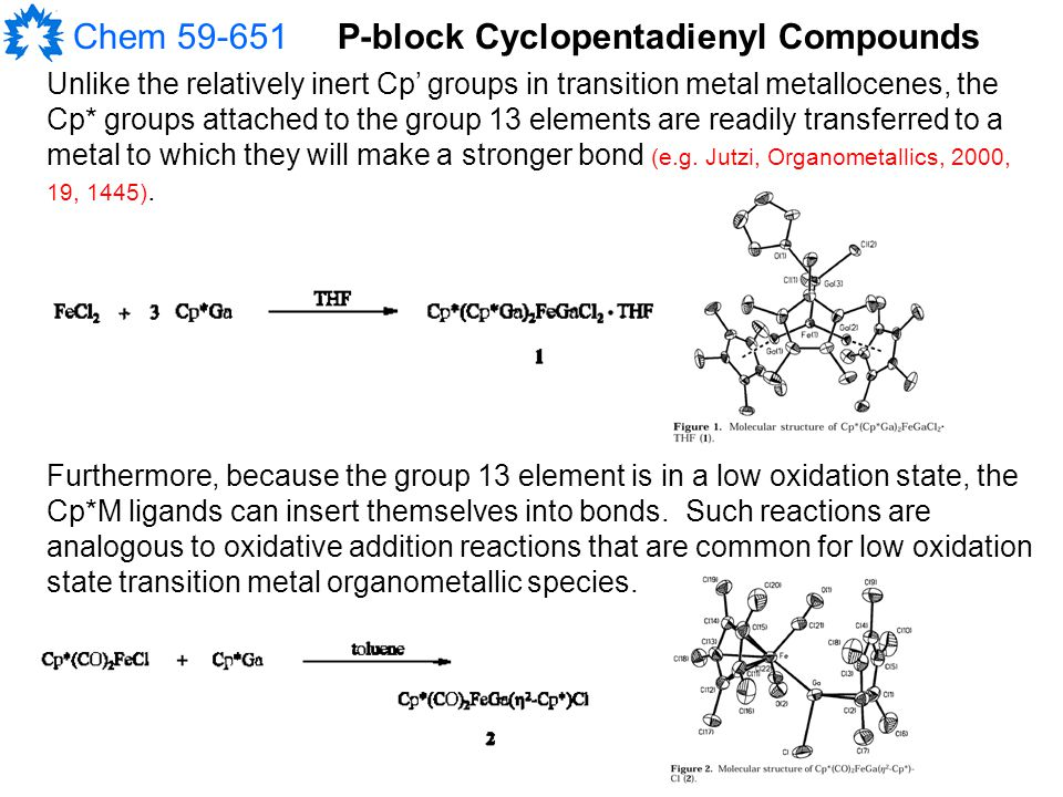 Chem 59-651P-block Cyclopentadienyl Compounds Unlike the relatively inert Cp' groups in transition metal metallocenes, the Cp* groups attached to the group 13 elements are readily transferred to a metal to which they will make a stronger bond (e.g.