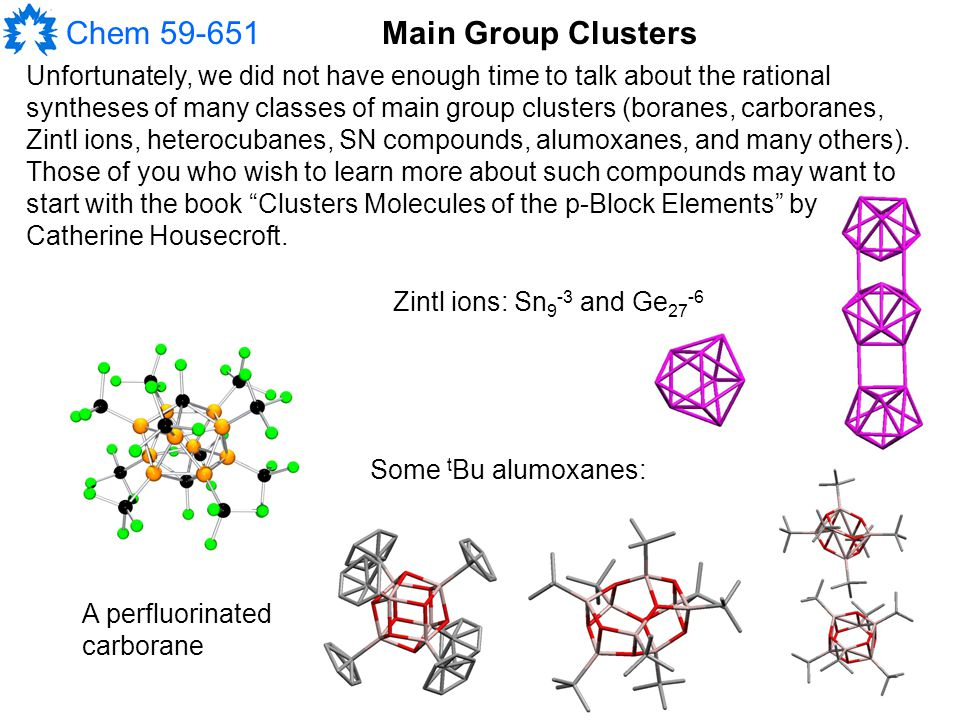 Chem 59-651 Unfortunately, we did not have enough time to talk about the rational syntheses of many classes of main group clusters (boranes, carboranes, Zintl ions, heterocubanes, SN compounds, alumoxanes, and many others).