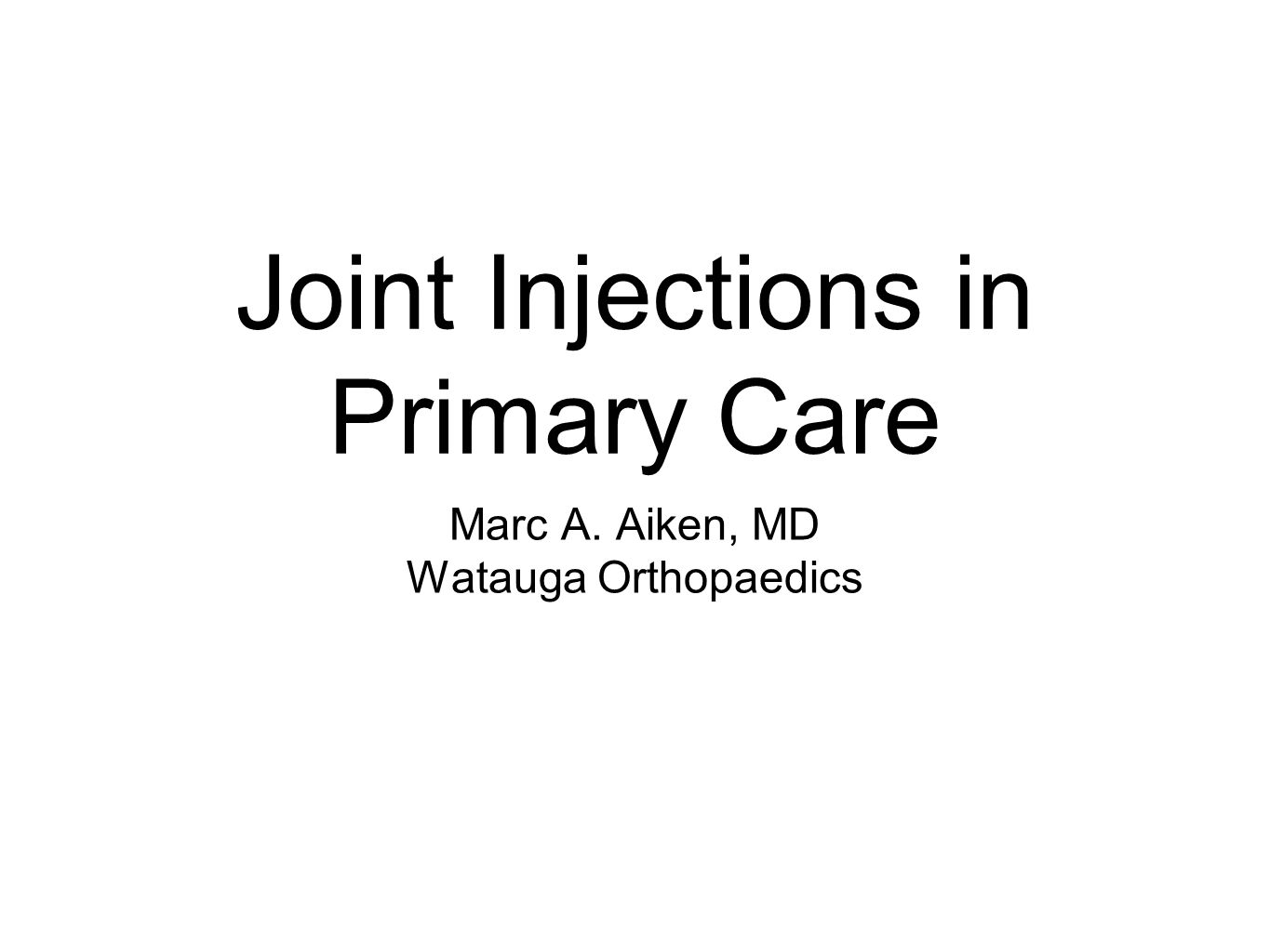 Joint Injections in Primary Care Marc A. Aiken, MD Watauga Orthopaedics
