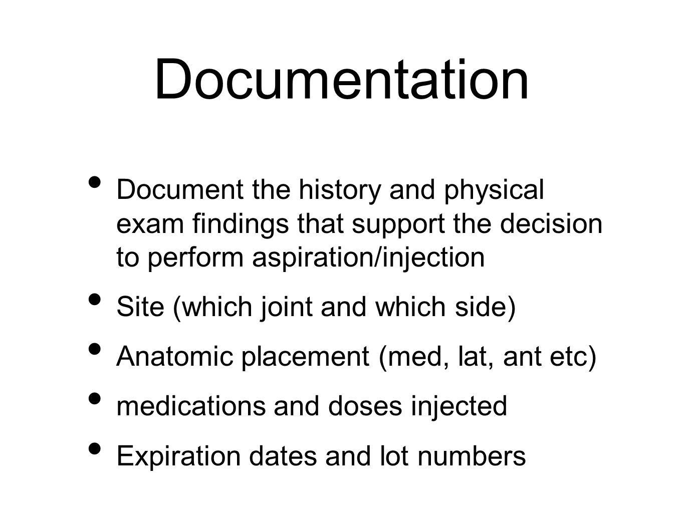 Documentation Document the history and physical exam findings that support the decision to perform aspiration/injection Site (which joint and which side) Anatomic placement (med, lat, ant etc) medications and doses injected Expiration dates and lot numbers